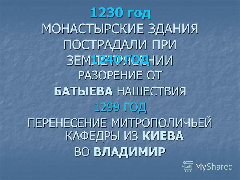 1230 год МОНАСТЫРСКИЕ ЗДАНИЯ ПОСТРАДАЛИ ПРИ ЗЕМЛЕТРЯСЕНИИ 1240 ГОД РАЗОРЕНИЕ ОТ БАТЫЕВА НАШЕСТВИЯ 1299 ГОД ПЕРЕНЕСЕНИЕ МИТРОПОЛИЧЬЕЙ КАФЕДРЫ ИЗ КИЕВА ВО ВЛАДИМИР