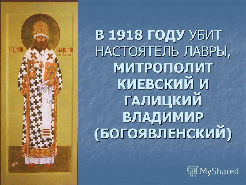 В 1918 ГОДУ УБИТ НАСТОЯТЕЛЬ ЛАВРЫ, МИТРОПОЛИТ КИЕВСКИЙ И ГАЛИЦКИЙ ВЛАДИМИР (БОГОЯВЛЕНСКИЙ)
