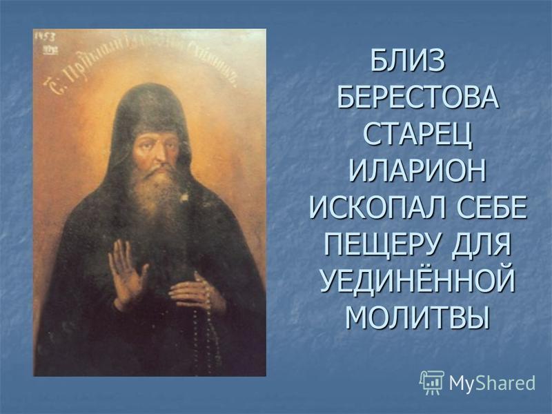 БЛИЗ БЕРЕСТОВА СТАРЕЦ ИЛАРИОН ИСКОПАЛ СЕБЕ ПЕЩЕРУ ДЛЯ УЕДИНЁННОЙ МОЛИТВЫ