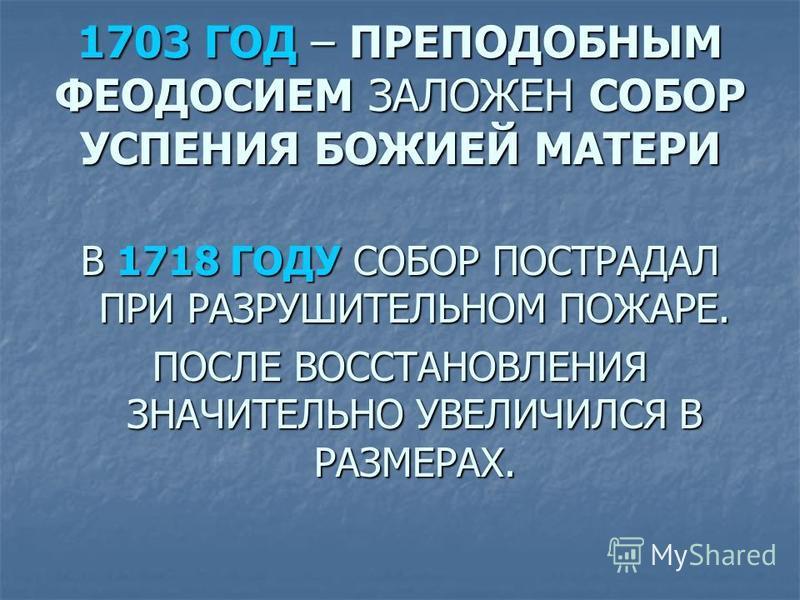 1703 ГОД – ПРЕПОДОБНЫМ ФЕОДОСИЕМ ЗАЛОЖЕН СОБОР УСПЕНИЯ БОЖИЕЙ МАТЕРИ В 1718 ГОДУ СОБОР ПОСТРАДАЛ ПРИ РАЗРУШИТЕЛЬНОМ ПОЖАРЕ. ПОСЛЕ ВОССТАНОВЛЕНИЯ ЗНАЧИТЕЛЬНО УВЕЛИЧИЛСЯ В РАЗМЕРАХ.