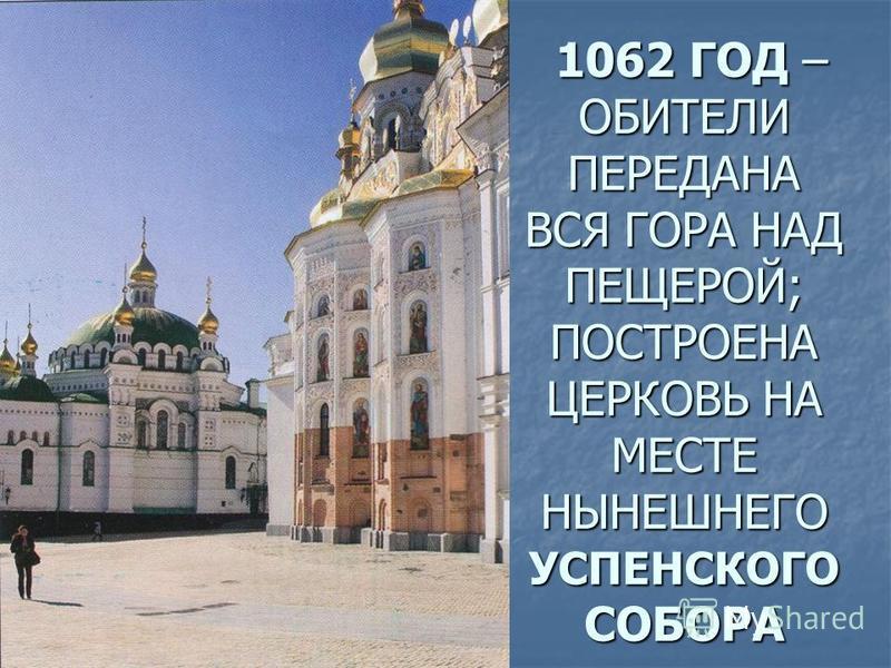 1062 ГОД – ОБИТЕЛИ ПЕРЕДАНА ВСЯ ГОРА НАД ПЕЩЕРОЙ; ПОСТРОЕНА ЦЕРКОВЬ НА МЕСТЕ НЫНЕШНЕГО УСПЕНСКОГО СОБОРА 1062 ГОД – ОБИТЕЛИ ПЕРЕДАНА ВСЯ ГОРА НАД ПЕЩЕРОЙ; ПОСТРОЕНА ЦЕРКОВЬ НА МЕСТЕ НЫНЕШНЕГО УСПЕНСКОГО СОБОРА