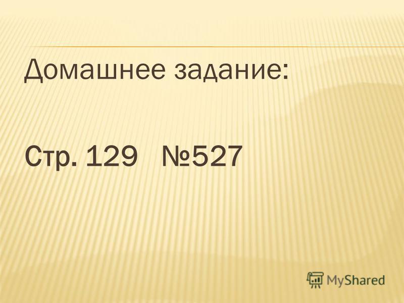 Домашнее задание: Стр. 129 527