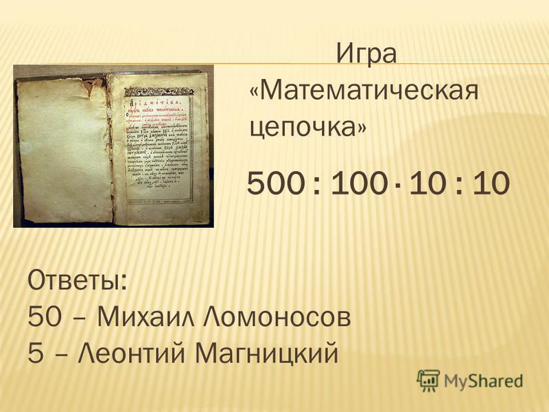 Игра «Математическая цепочка» 500 : 100 · 10 : 10 Ответы: 50 – Михаил Ломоносов 5 – Леонтий Магницкий
