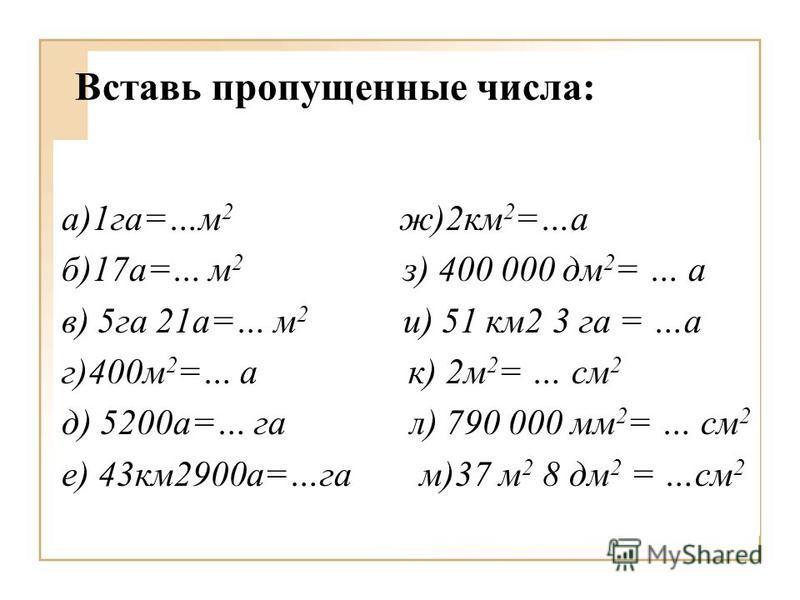 Вставь пропущенные числа: а)1 га=…м 2 ж)2 км 2 =…а б)17 а=… м 2 з) 400 000 дм 2 = … а в) 5 га 21 а=… м 2 и) 51 км 2 3 га = …а г)400 м 2 =… а к) 2 м 2 = … см 2 д) 5200 а=… га л) 790 000 мм 2 = … см 2 е) 43 км 2900 а=…га м)37 м 2 8 дм 2 = …см 2
