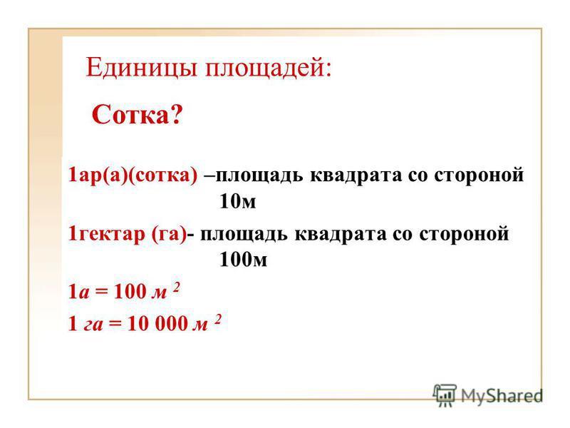 Единицы площадей: 1 ар(а)(сотка) –площадь квадрата со стороной 10 м 1 гектар (га)- площадь квадрата со стороной 100 м 1 а = 100 м 2 1 га = 10 000 м 2 Сотка?