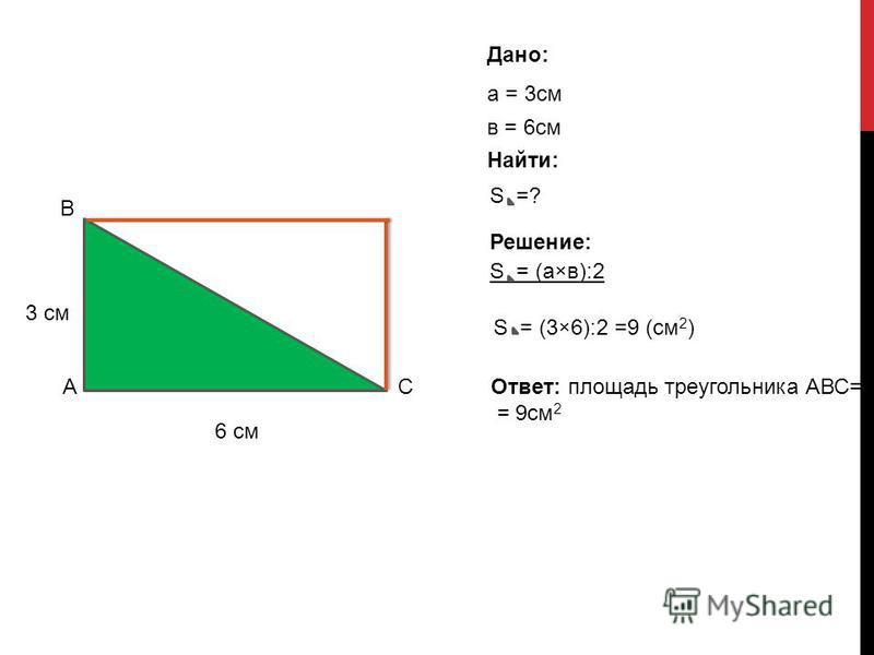 3 см 6 см Дано: а = 3 см в = 6 см S = (а×в):2 S =? Решение: S = (3×6):2 =9 (см 2 ) Ответ: площадь треугольника АВС= = 9 см 2 А В С Найти: