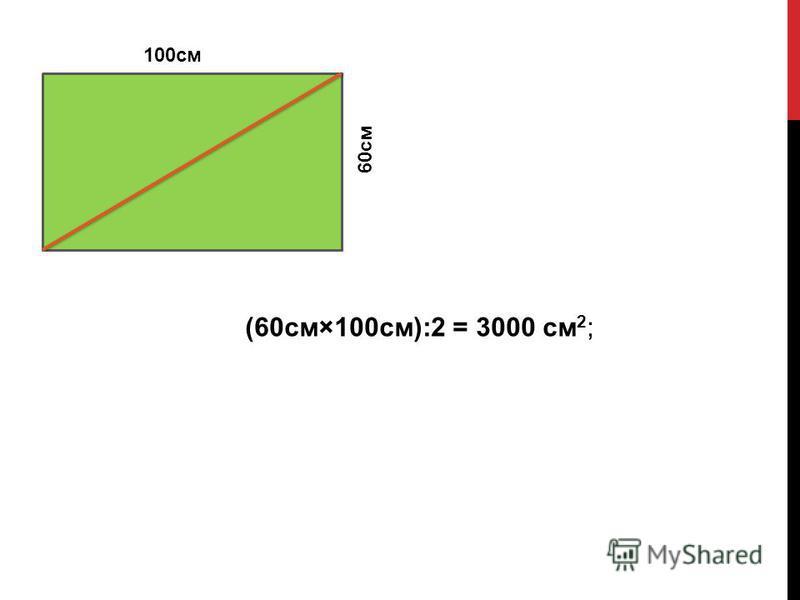 100 см 60 см (60 см×100 см):2 = 3000 см 2 ;
