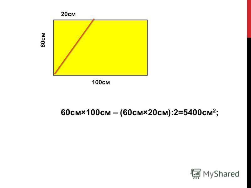 60 см×100 см – (60 см×20 см):2=5400 см 2 ; 60 см 20 см 100 см