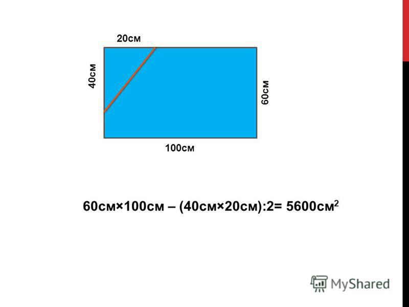 60 см×100 см – (40 см×20 см):2= 5600 см 2 20 см 40 см 100 см 60 см