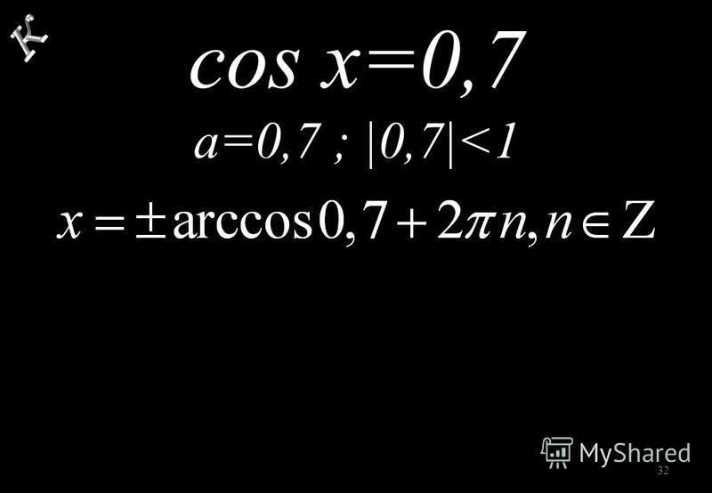 32 cos x=0,7 a=0,7 ; |0,7|<1