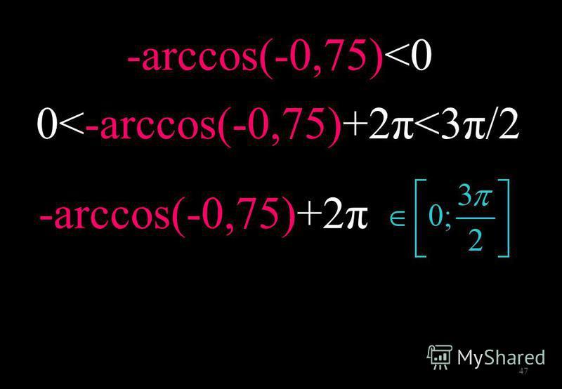 47 -arccos(-0,75)<0 0<-arccos(-0,75)+2π<3π/2 -arccos(-0,75)+2π