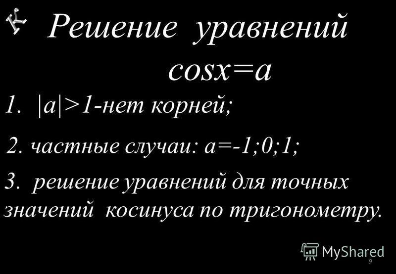 Решение уравнений cosx=a 1. |a|>1-нет корней; 2. частные случаи: а=-1;0;1; 3. решение уравнений для точных значений косинуса по тригонометру. 9