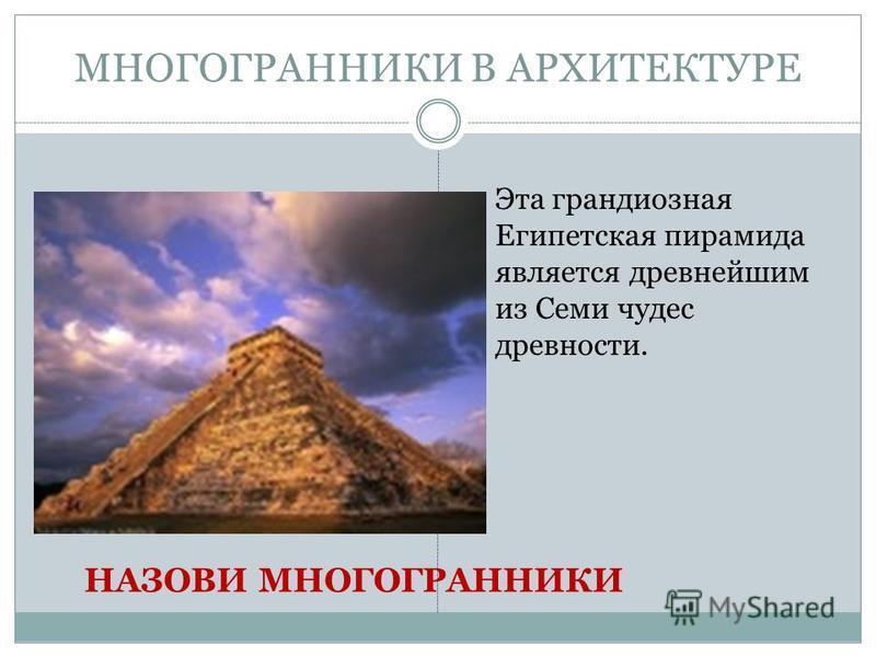 МНОГОГРАННИКИ В АРХИТЕКТУРЕ Эта грандиозная Египетская пирамида является древнейшим из Семи чудес древности. НАЗОВИ МНОГОГРАННИКИ