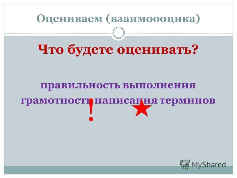Оцениваем (взаимоооцнка) Что будете оценивать? правильность выполнения грамотность написания терминов !