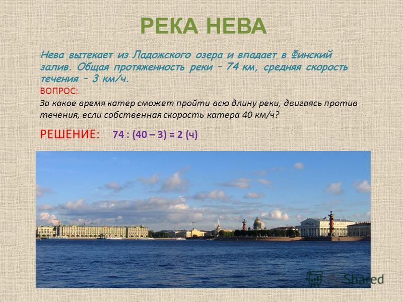 РЕКА НЕВА Нева вытекает из Ладожского озера и впадает в Финский залив. Общая протяженность реки – 74 км, средняя скорость течения – 3 км/ч. ВОПРОС: За какое время катер сможет пройти всю длину реки, двигаясь против течения, если собственная скорость