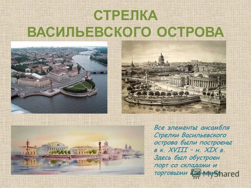 СТРЕЛКА ВАСИЛЬЕВСКОГО ОСТРОВА Все элементы ансамбля Стрелки Васильевского острова были построены в к. XVIII – н. XIX в. Здесь был обустроен порт со складами и торговыми зданиями.