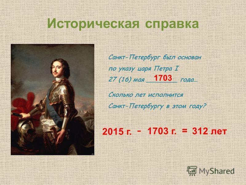 Историческая справка Санкт-Петербург был основан по указу царя Петра I 27 (16) мая ________ года… Сколько лет исполнится Санкт-Петербургу в этом году? 2015 г. - 1703 г. = 312 лет 1703