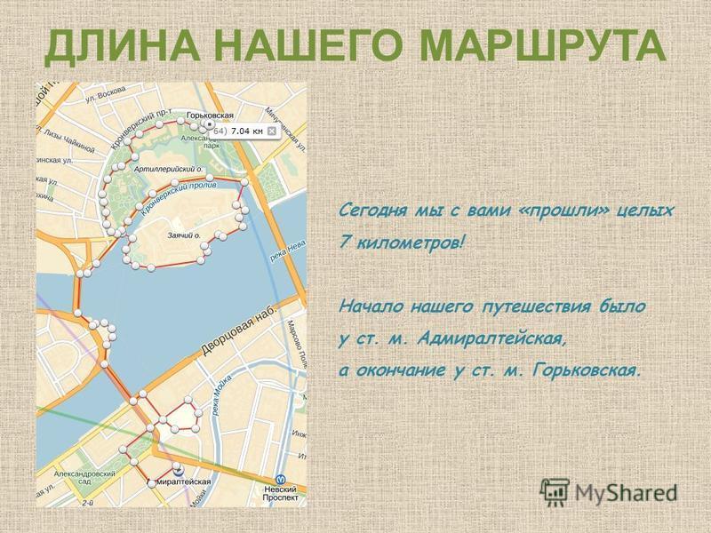 ДЛИНА НАШЕГО МАРШРУТА Сегодня мы с вами «прошли» целых 7 километров! Начало нашего путешествия было у ст. м. Адмиралтейская, а окончание у ст. м. Горьковская.