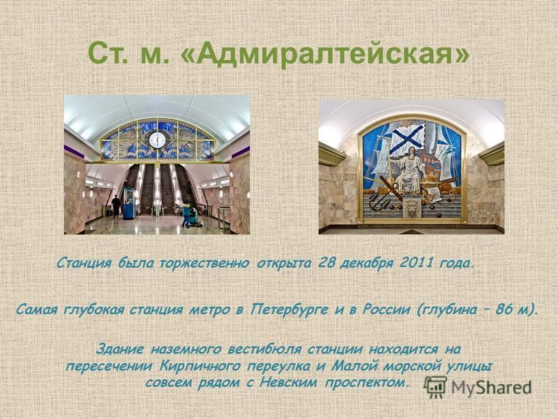 Ст. м. «Адмиралтейская» Станция была торжественно открыта 28 декабря 2011 года. Самая глубокая станция метро в Петербурге и в России (глубина – 86 м). Здание наземного вестибюля станции находится на пересечении Кирпичного переулка и Малой морской ули