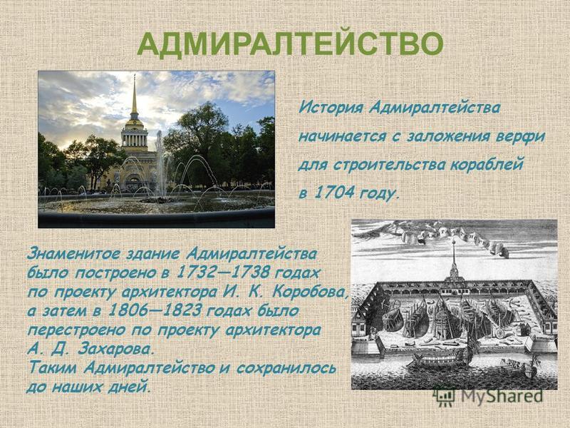 АДМИРАЛТЕЙСТВО История Адмиралтейства начинается с заложения верфи для строительства кораблей в 1704 году. Знаменитое здание Адмиралтейства было построено в 17321738 годах по проекту архитектора И. К. Коробова, а затем в 18061823 годах было перестрое