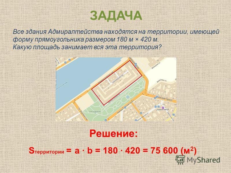 ЗАДАЧА Все здания Адмиралтейства находятся на территории, имеющей форму прямоугольника размером 180 м × 420 м. Какую площадь занимает вся эта территория? Решение: S территории = a b = 180 420 = 75 600 (м 2 )