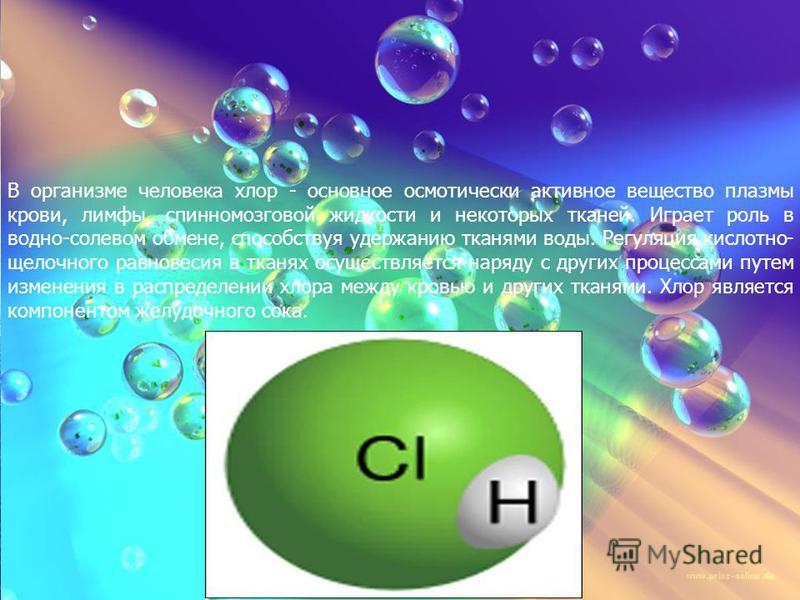 В организме человека хлор - основное осмотически активное вещество плазмы крови, лимфы, спинномозговой жидкости и некоторых тканей. Играет роль в водно-солевом обмене, способствуя удержанию тканями воды. Регуляция кислотно- щелочного равновесия в тка