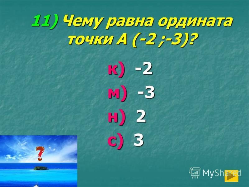 11) Чему равна ордината точки А (-2 ;-3)? к) -2 м) -3 н) 2 с) 3