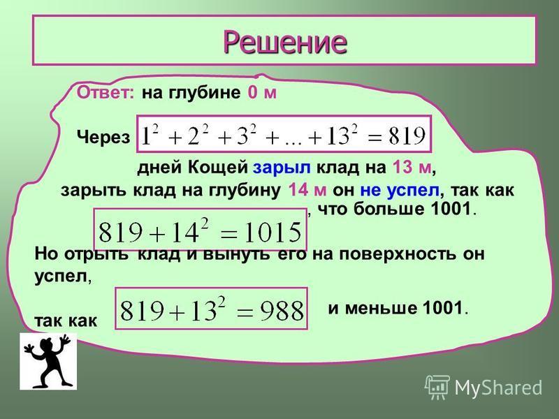 Решение Ответ: на глубине 0 м Через дней Кощей зарыл клад на 13 м, зарыть клад на глубину 14 м он не успел, так как, что больше 1001. Но отрыть клад и вынуть его на поверхность он успел, так как и меньше 1001.