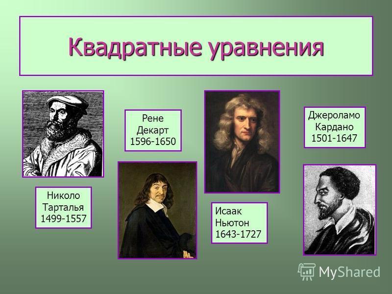 Квадратные уравнения Николо Тарталья 1499-1557 Джероламо Кардано 1501-1647 Исаак Ньютон 1643-1727 Рене Декарт 1596-1650