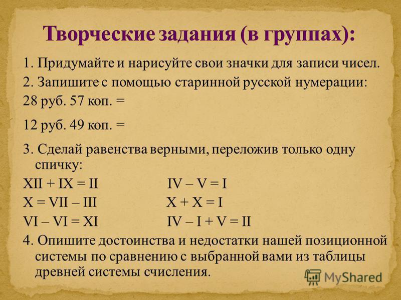1. Придумайте и нарисуйте свои значки для записи чисел. 2. Запишите с помощью старинной русской нумерации: 28 руб. 57 коп. = 12 руб. 49 коп. = 3. Сделай равенства верными, переложив только одну спичку: XII + IX = II IV – V = I X = VII – III X + X = I