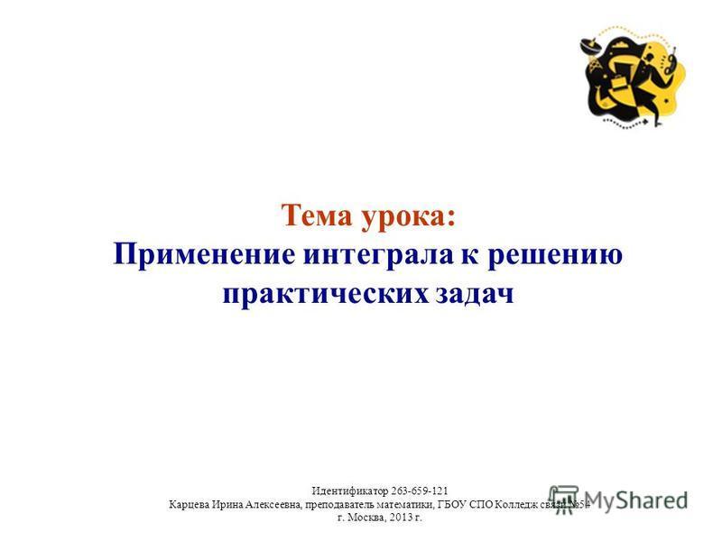 Тема урока: Применение интеграла к решению практических задач Идентификатор 263-659-121 Карцева Ирина Алексеевна, преподаватель математики, ГБОУ СПО Колледж связи 54 г. Москва, 2013 г.