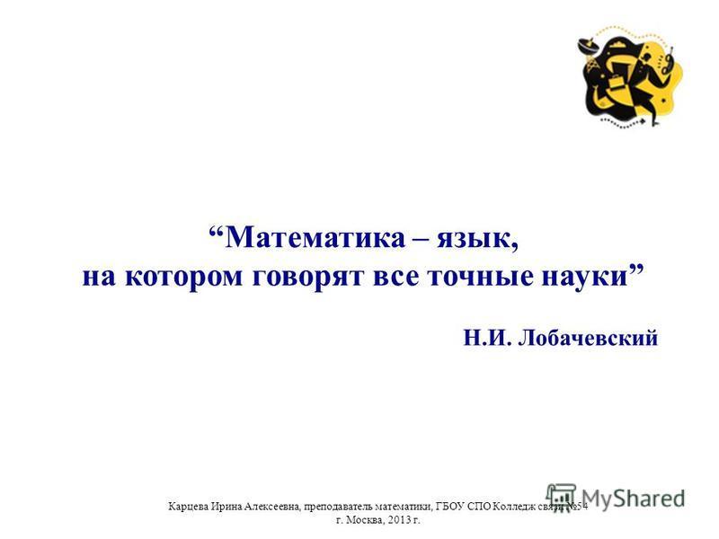Математика – язык, на котором говорят все точные науки Н.И. Лобачевский Карцева Ирина Алексеевна, преподаватель математики, ГБОУ СПО Колледж связи 54 г. Москва, 2013 г.
