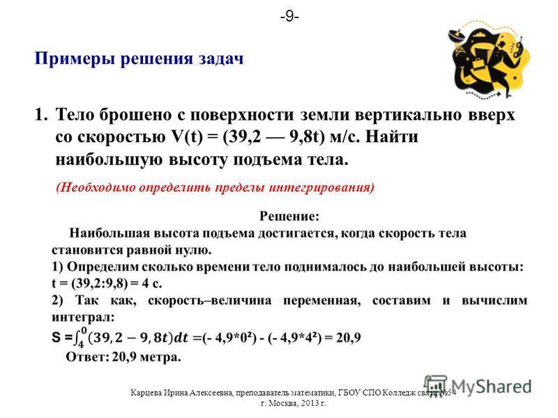 1. Тело брошено с поверхности земли вертикально вверх со скоростью V(t) = (39,2 9,8t) м/с. Найти наибольшую высоту подъема тела. Примеры решения задач (Необходимо определить пределы интегрирования) Карцева Ирина Алексеевна, преподаватель математики,