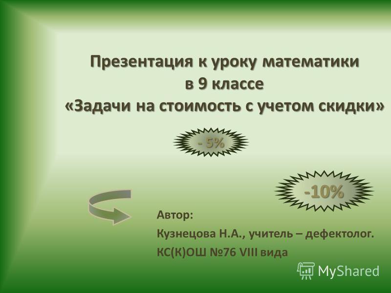 Презентация к уроку математики в 9 классе «Задачи на стоимость с учетом скидки» Автор: Кузнецова Н.А., учитель – дефектолог. КС(К)ОШ 76 VIII вида -10% - 5%