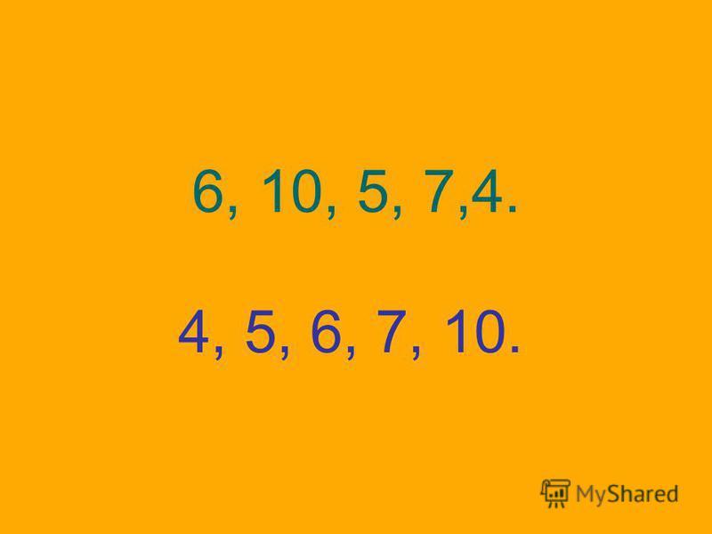 6, 10, 5, 7,4. 4, 5, 6, 7, 10.