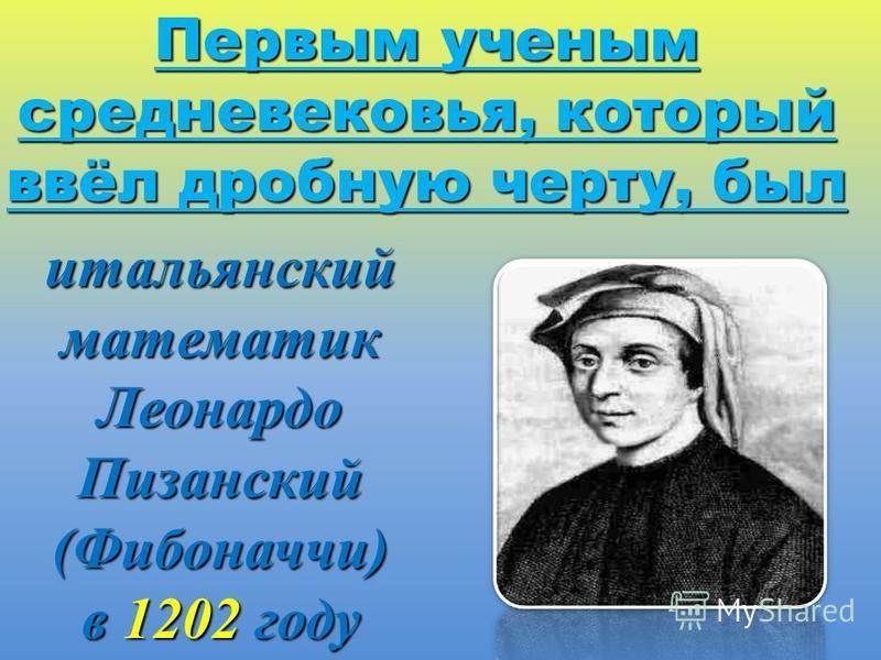 итальянский математик Леонардо Пизанский (Фибоначчи) в 1202 году Первым ученым средневековья, который ввёл дробную черту, был