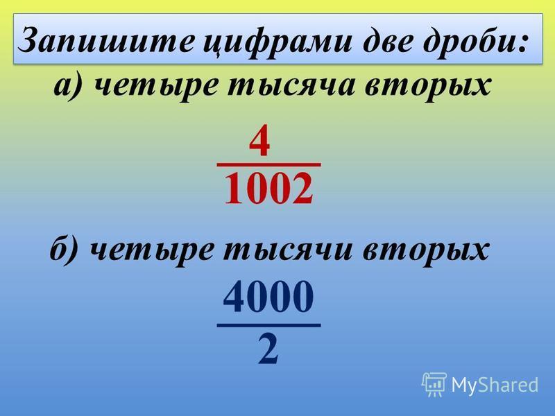 Запишите цифрами две дроби: б) четыре тысячи вторых а) четыре тысяча вторых 4 2 4000 1002