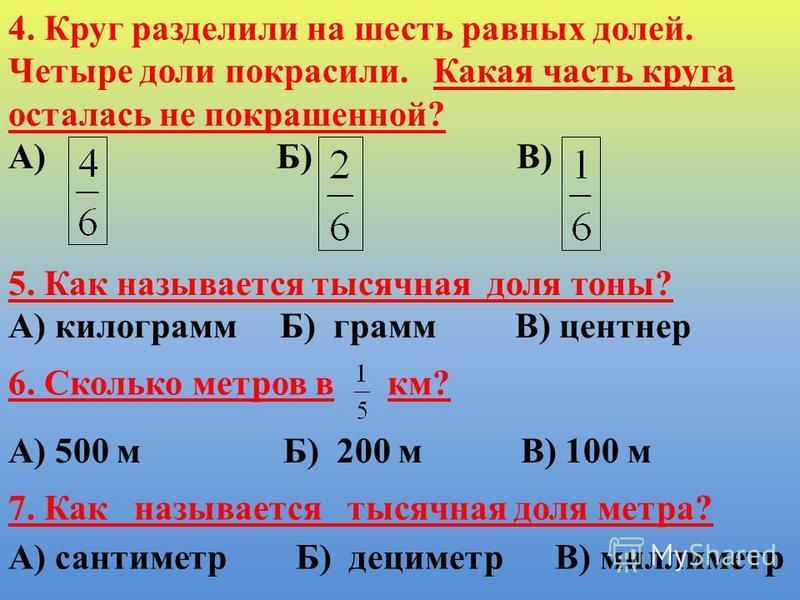 4. Круг разделили на шесть равных долей. Четыре доли покрасили. Какая часть круга осталась не покрашенной? А) Б) В) 5. Как называется тысячная доля тоны? А) килограмм Б) грамм В) центнер 6. Сколько метров в км? А) 500 м Б) 200 м В) 100 м 7. Как назыв