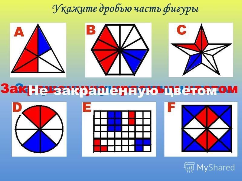 Укажите дробью часть фигуры А B DEF C Закрашенную синим цветом Закрашенную красным цветом Не закрашенную цветом