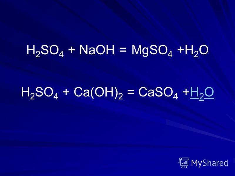 H 2 SO 4 + NaOH = H 2 SO 4 + Ca(OH) 2 =CaSO 4 +H 2 OH 2 O MgSO 4 +H 2 O