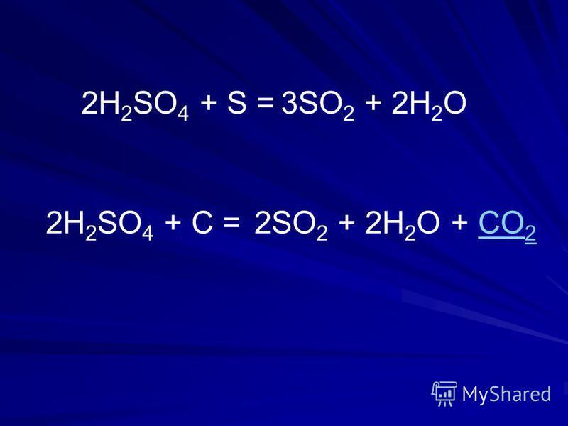 2H 2 SO 4 + S =3SO 2 + 2Н 2 О 2H 2 SO 4 + C =2SO 2 + 2Н 2 О + CO 2CO 2