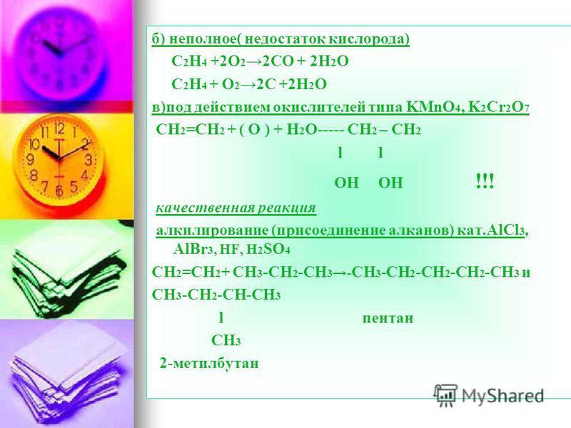 б) неполное( недостаток кислорода) C 2 H 4 +2O 2 2CO + 2H 2 O C 2 H 4 + O 2 2C +2H 2 O в)под действием окислителей типа KMnO 4, K 2 Cr 2 O 7 CH 2 =CH 2 + ( O ) + H 2 O----- CH 2 – CH 2 l l OH OH !!! качественная реакция алкилирование (присоединение а