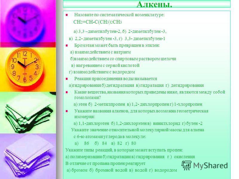Алкены. Назовите по систематической номенклатуре: СН 2 =СН-С(СН 3 ) 2 СН 3 а) 3,3 –диметилбутен-2, б) 2-диметилбутен -3, в) 2,2- диметилбутен -3, г) 3,3- диметилбутен-1 Бромэтан может быть превращен в этэлен: а) взаимодействием с натрием б)взаимодейс