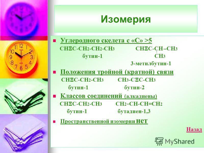 Изомерия Углеродного скелета с «С» >5 CНΞС-СН 2 -СН 2 -СН 3 СНΞС-СН –СН 3 бутин-1 СН 3 3-метилбутин-1 Положения тройной (кратной) связи СНΞС-СН 2 -СН 3 СН 3 -СΞС-СН 3 бутин-1 бутин-2 Классов соединений (алкадиены) СНΞС-СН 2 -СН 3 СН 2= СН-СН=СН 2 бут