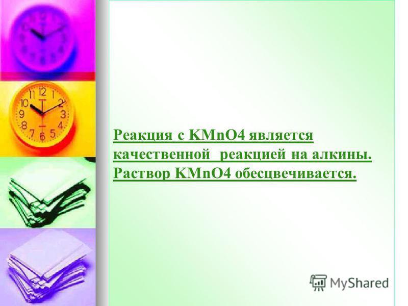 Реакция с KMnO4 является качественной реакцией на алкины. Раствор KMnO4 обесцвечивается.