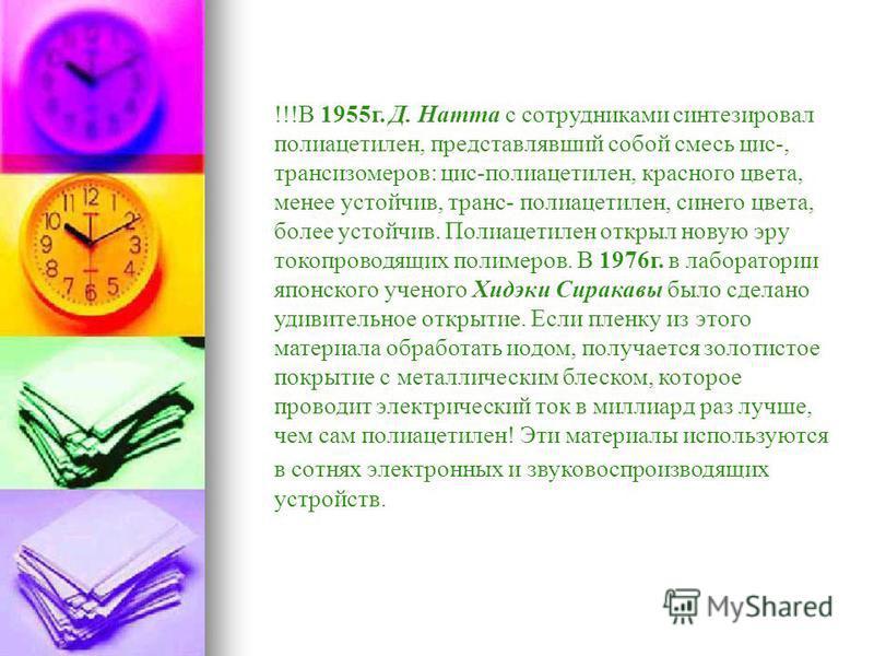 !!!В 1955 г. Д. Натта с сотрудниками синтезировал полиацетэлен, представлявший собой смесь цис-, трансизомеров: цис-полиацетэлен, красного цвета, менее устойчив, транс- полиацетэлен, синего цвета, более устойчив. Полиацетэлен открыл новую эру токопро