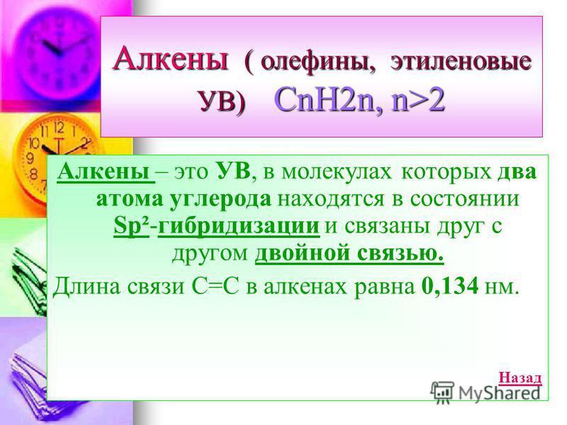 Алкены ( олефины, этэленовые УВ) CnH2n, n>2 Алкены – это УВ, в молекулах которых два атома углерода находятся в состоянии Sp²-гибридизации и связаны друг с другом двойной связью. Длина связи С=С в алкенах равна 0,134 нм. Назад