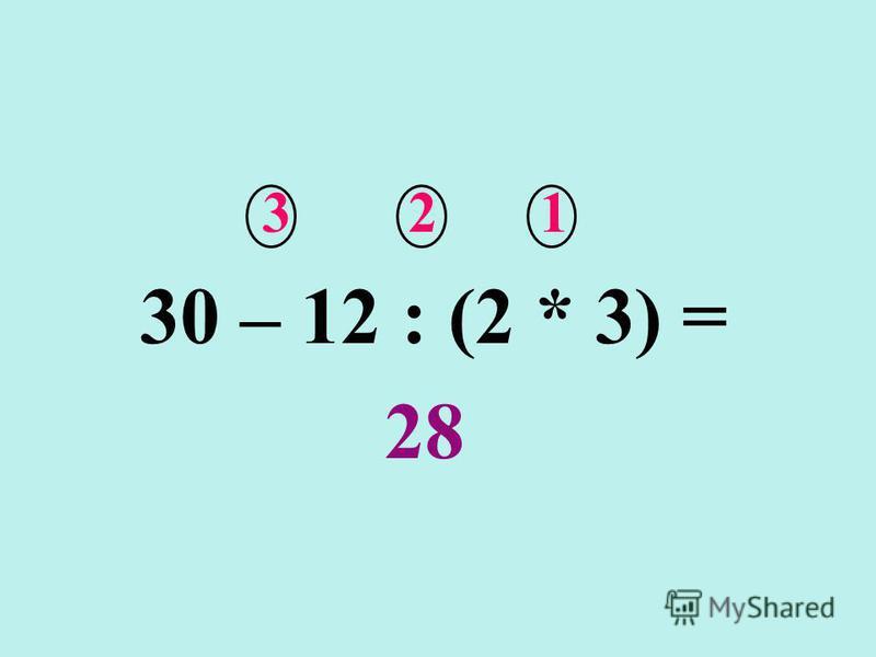 30 – 12 : (2 * 3) = 3 30 – 12 : (2 * 3) = 28 30 – 12 : (2 * 3) = 27 Кто же прав?