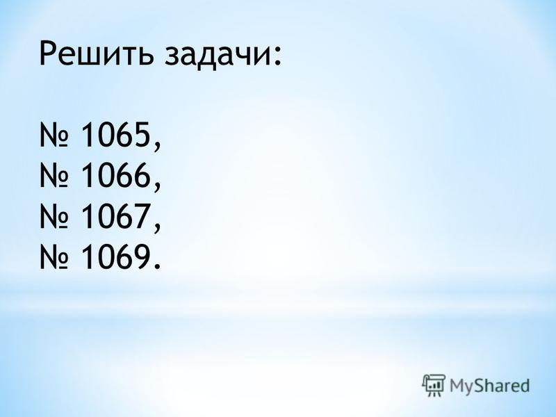 Решить задачи: 1065, 1066, 1067, 1069.