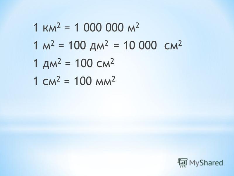 1 км 2 = 1 000 000 м 2 1 м 2 = 100 дм 2 = 10 000 см 2 1 дм 2 = 100 см 2 1 см 2 = 100 мм 2